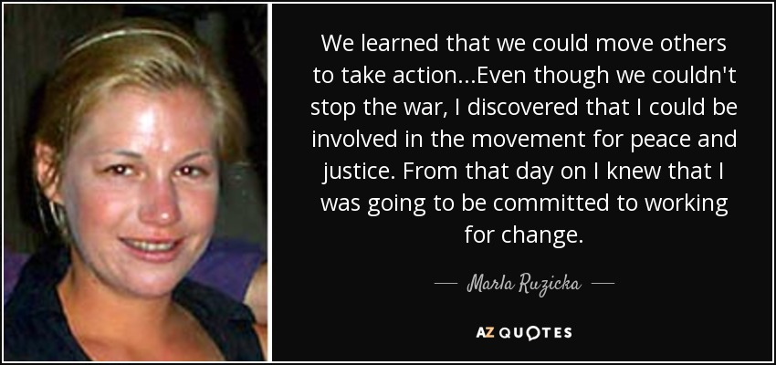We learned that we could move others to take action...Even though we couldn't stop the war, I discovered that I could be involved in the movement for peace and justice. From that day on I knew that I was going to be committed to working for change.... - Marla Ruzicka