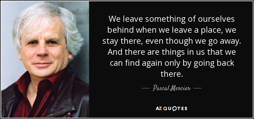 We leave something of ourselves behind when we leave a place, we stay there, even though we go away. And there are things in us that we can find again only by going back there. - Pascal Mercier