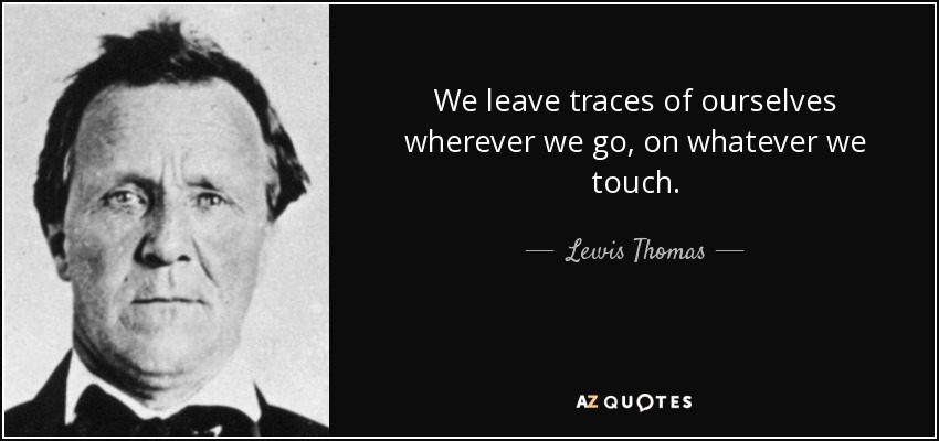 We leave traces of ourselves wherever we go, on whatever we touch. - Lewis Thomas