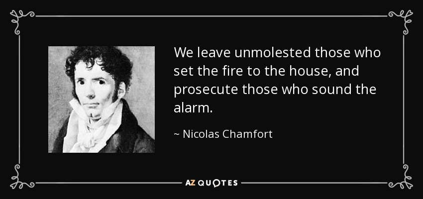 We leave unmolested those who set the fire to the house, and prosecute those who sound the alarm. - Nicolas Chamfort
