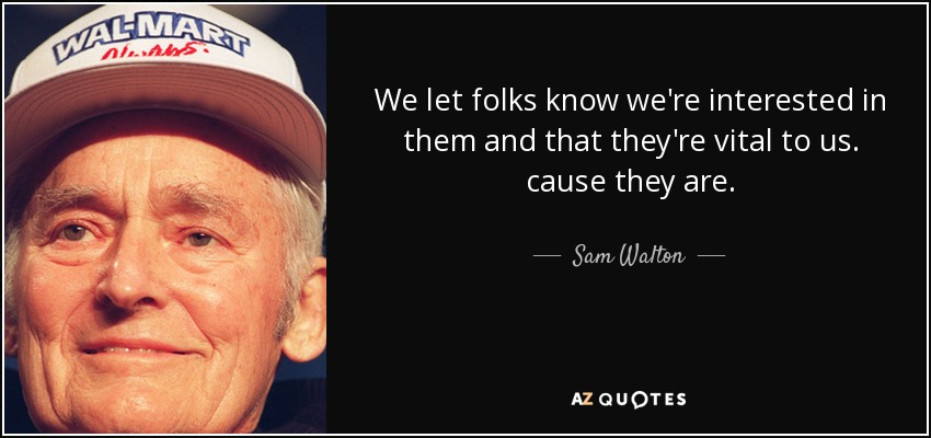 We let folks know we're interested in them and that they're vital to us. cause they are. - Sam Walton