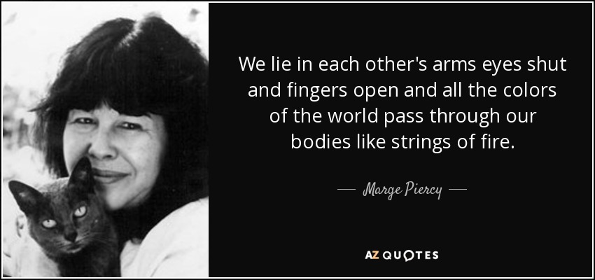 We lie in each other's arms eyes shut and fingers open and all the colors of the world pass through our bodies like strings of fire. - Marge Piercy