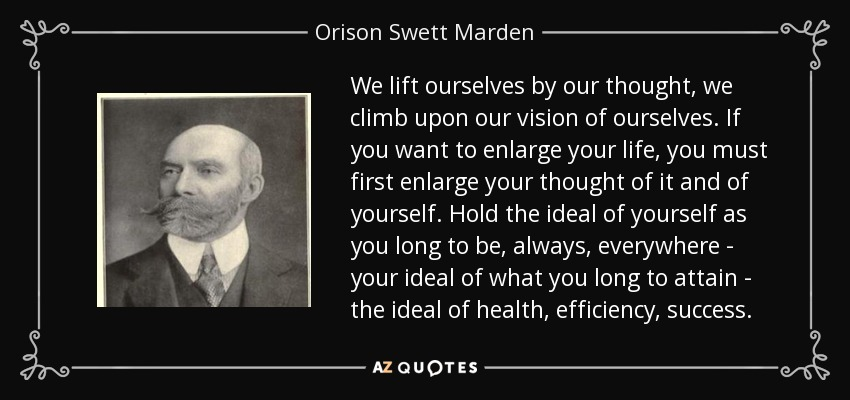 We lift ourselves by our thought, we climb upon our vision of ourselves. If you want to enlarge your life, you must first enlarge your thought of it and of yourself. Hold the ideal of yourself as you long to be, always, everywhere - your ideal of what you long to attain - the ideal of health, efficiency, success. - Orison Swett Marden