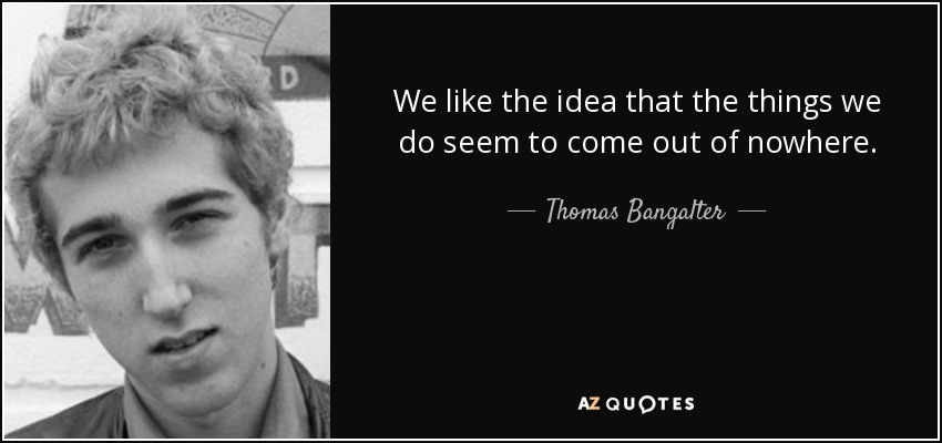 We like the idea that the things we do seem to come out of nowhere. - Thomas Bangalter