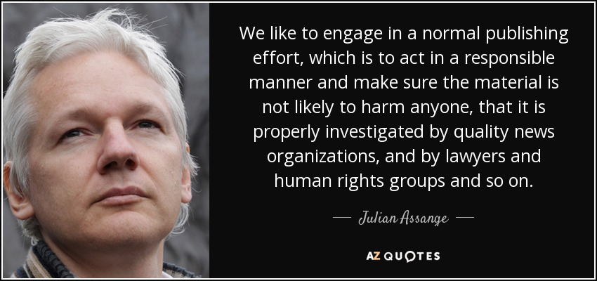 We like to engage in a normal publishing effort, which is to act in a responsible manner and make sure the material is not likely to harm anyone, that it is properly investigated by quality news organizations, and by lawyers and human rights groups and so on. - Julian Assange