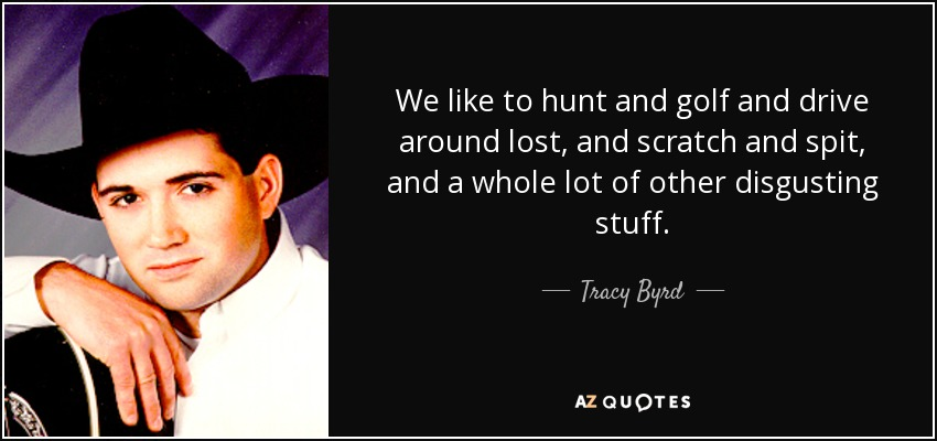 We like to hunt and golf and drive around lost, and scratch and spit, and a whole lot of other disgusting stuff. - Tracy Byrd