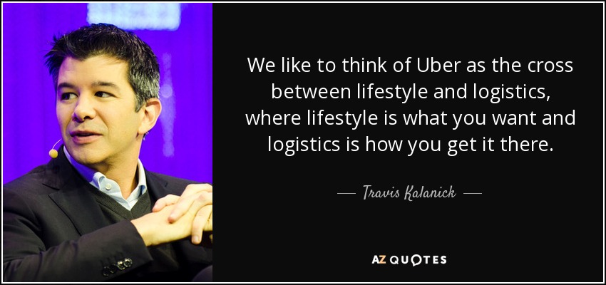 We like to think of Uber as the cross between lifestyle and logistics, where lifestyle is what you want and logistics is how you get it there. - Travis Kalanick