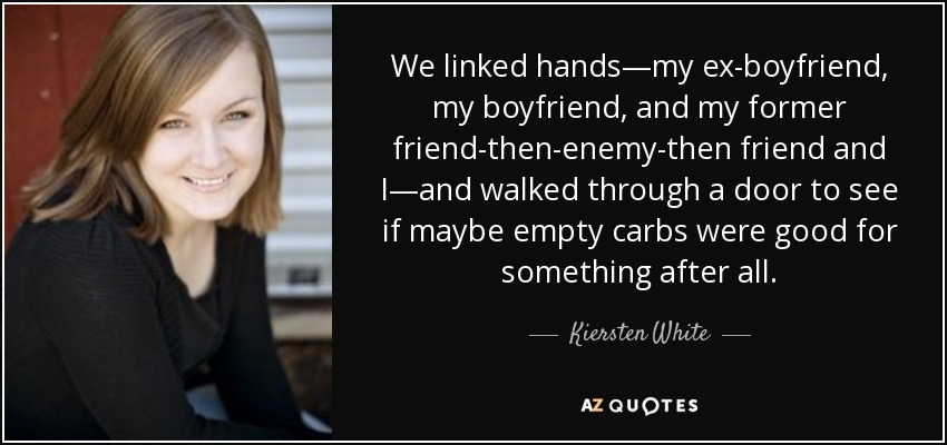 We linked hands—my ex-boyfriend, my boyfriend, and my former friend-then-enemy-then friend and I—and walked through a door to see if maybe empty carbs were good for something after all. - Kiersten White
