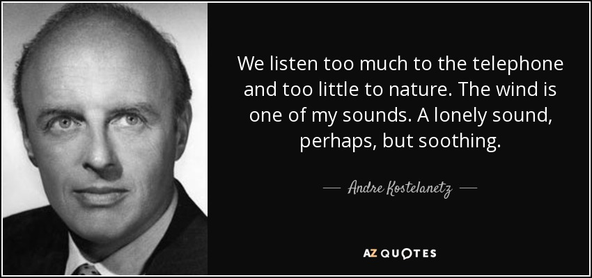 We listen too much to the telephone and too little to nature. The wind is one of my sounds. A lonely sound, perhaps, but soothing. - Andre Kostelanetz