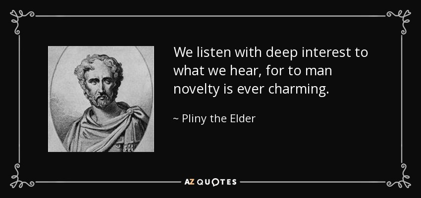 We listen with deep interest to what we hear, for to man novelty is ever charming. - Pliny the Elder