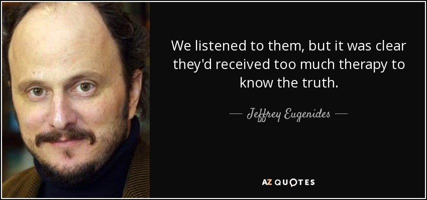 We listened to them, but it was clear they'd received too much therapy to know the truth. - Jeffrey Eugenides