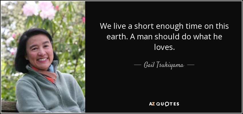 We live a short enough time on this earth. A man should do what he loves. - Gail Tsukiyama