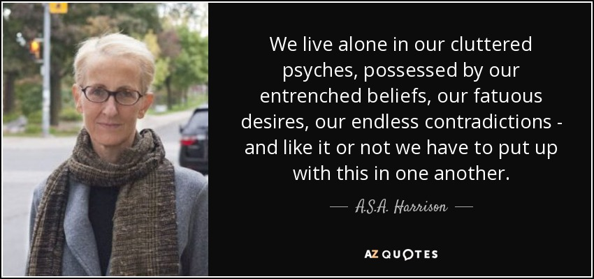 We live alone in our cluttered psyches, possessed by our entrenched beliefs, our fatuous desires, our endless contradictions - and like it or not we have to put up with this in one another. - A.S.A. Harrison