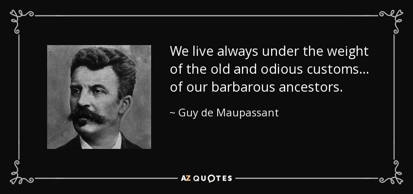 We live always under the weight of the old and odious customs... of our barbarous ancestors. - Guy de Maupassant