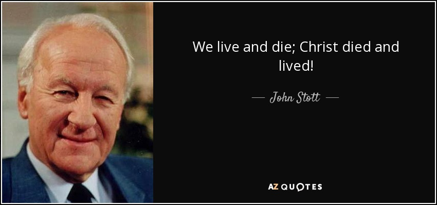 We live and die; Christ died and lived! - John Stott