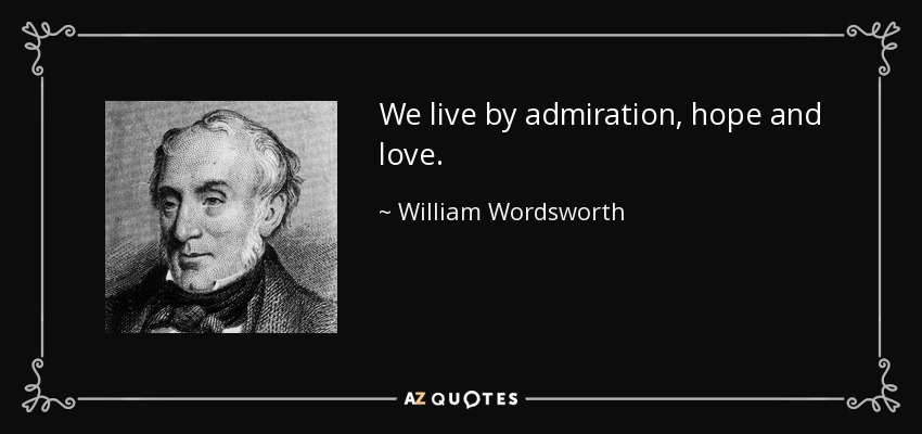 We live by admiration, hope and love. - William Wordsworth
