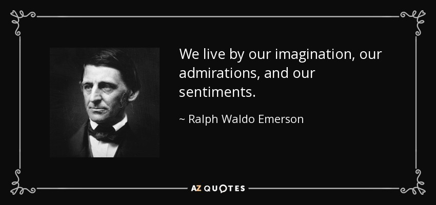 We live by our imagination, our admirations, and our sentiments. - Ralph Waldo Emerson