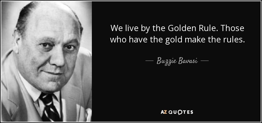 We live by the Golden Rule. Those who have the gold make the rules. - Buzzie Bavasi