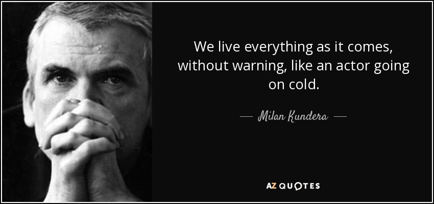 We live everything as it comes, without warning, like an actor going on cold. - Milan Kundera