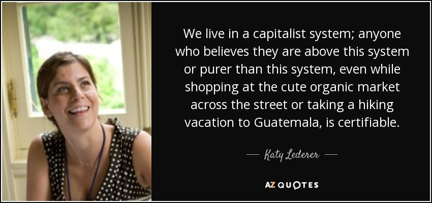 We live in a capitalist system; anyone who believes they are above this system or purer than this system, even while shopping at the cute organic market across the street or taking a hiking vacation to Guatemala, is certifiable. - Katy Lederer