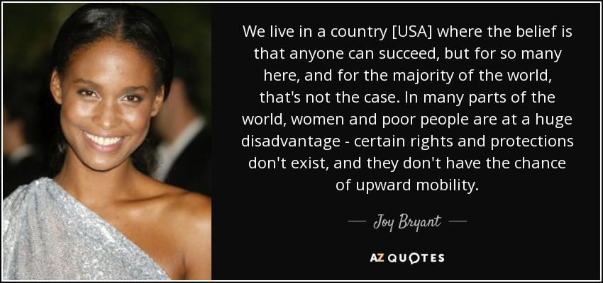 We live in a country [USA] where the belief is that anyone can succeed, but for so many here, and for the majority of the world, that's not the case. In many parts of the world, women and poor people are at a huge disadvantage - certain rights and protections don't exist, and they don't have the chance of upward mobility. - Joy Bryant