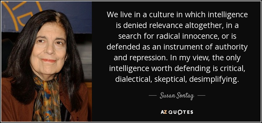We live in a culture in which intelligence is denied relevance altogether, in a search for radical innocence, or is defended as an instrument of authority and repression. In my view, the only intelligence worth defending is critical, dialectical, skeptical, desimplifying. - Susan Sontag