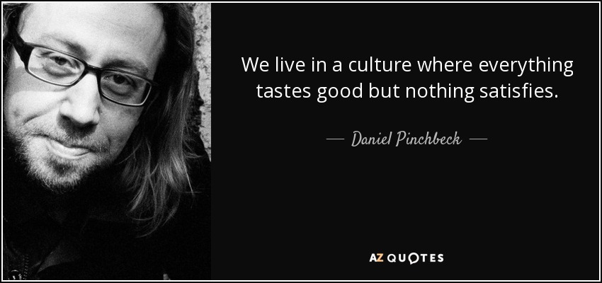We live in a culture where everything tastes good but nothing satisfies. - Daniel Pinchbeck