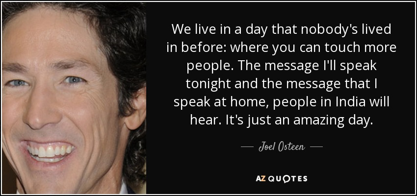 We live in a day that nobody's lived in before: where you can touch more people. The message I'll speak tonight and the message that I speak at home, people in India will hear. It's just an amazing day. - Joel Osteen