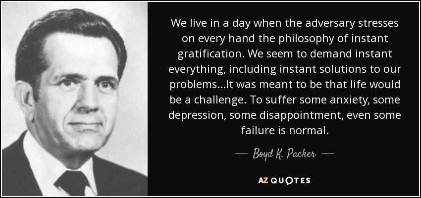 We live in a day when the adversary stresses on every hand the philosophy of instant gratification. We seem to demand instant everything, including instant solutions to our problems. . .It was meant to be that life would be a challenge. To suffer some anxiety, some depression, some disappointment, even some failure is normal. - Boyd K. Packer