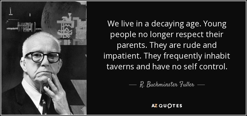 We live in a decaying age. Young people no longer respect their parents. They are rude and impatient. They frequently inhabit taverns and have no self control. - R. Buckminster Fuller