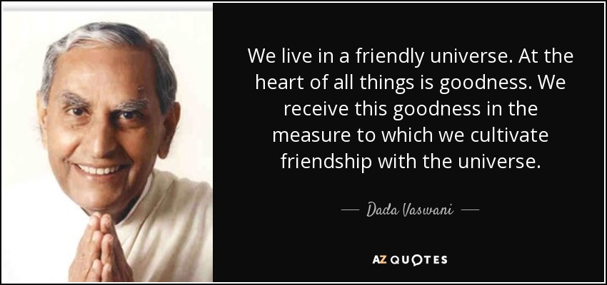 We live in a friendly universe. At the heart of all things is goodness. We receive this goodness in the measure to which we cultivate friendship with the universe. - Dada Vaswani