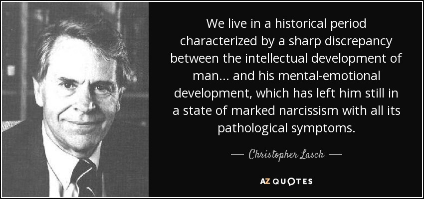 We live in a historical period characterized by a sharp discrepancy between the intellectual development of man... and his mental-emotional development, which has left him still in a state of marked narcissism with all its pathological symptoms. - Christopher Lasch
