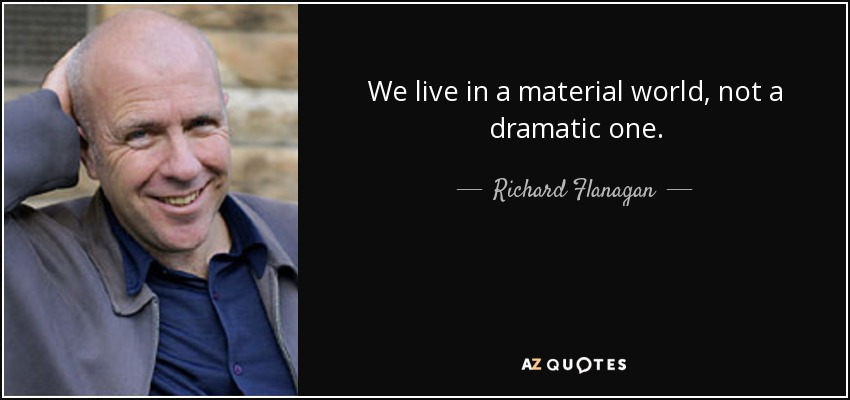 We live in a material world, not a dramatic one. - Richard Flanagan