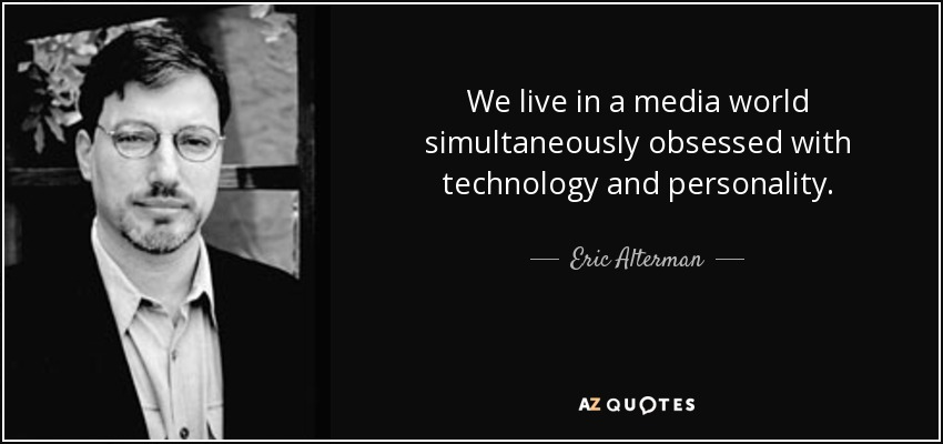We live in a media world simultaneously obsessed with technology and personality. - Eric Alterman