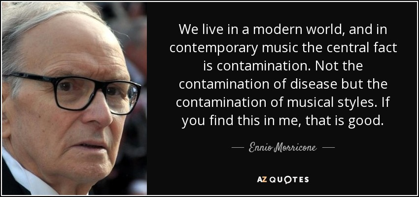 We live in a modern world, and in contemporary music the central fact is contamination. Not the contamination of disease but the contamination of musical styles. If you find this in me, that is good. - Ennio Morricone