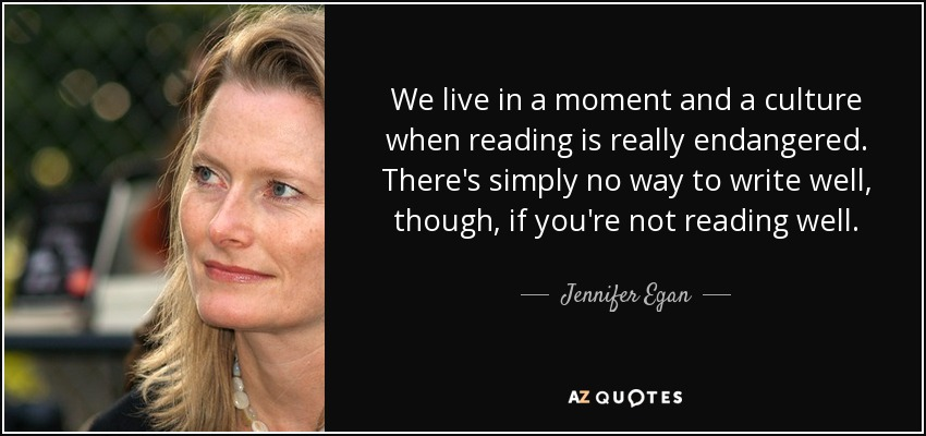 We live in a moment and a culture when reading is really endangered. There's simply no way to write well, though, if you're not reading well. - Jennifer Egan