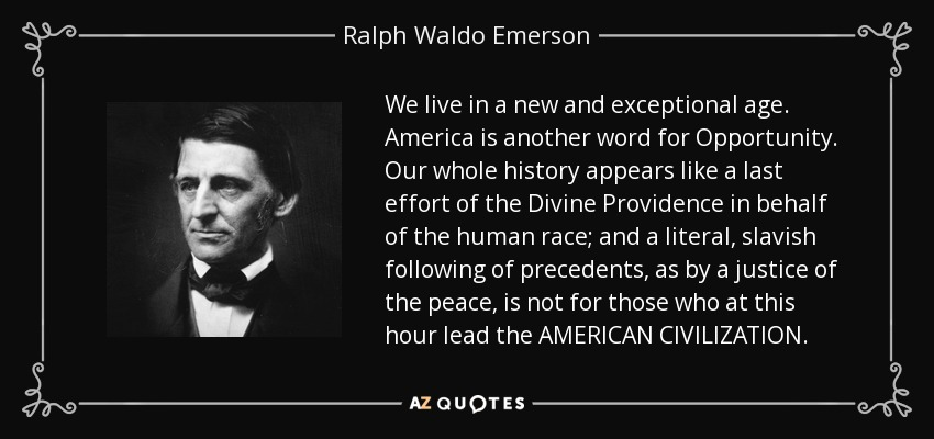 We live in a new and exceptional age. America is another word for Opportunity. Our whole history appears like a last effort of the Divine Providence in behalf of the human race; and a literal, slavish following of precedents, as by a justice of the peace, is not for those who at this hour lead the AMERICAN CIVILIZATION. - Ralph Waldo Emerson