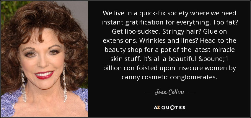 We live in a quick-fix society where we need instant gratification for everything. Too fat? Get lipo-sucked. Stringy hair? Glue on extensions. Wrinkles and lines? Head to the beauty shop for a pot of the latest miracle skin stuff. It's all a beautiful £1 billion con foisted upon insecure women by canny cosmetic conglomerates. - Joan Collins