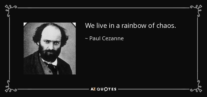 We live in a rainbow of chaos. - Paul Cezanne