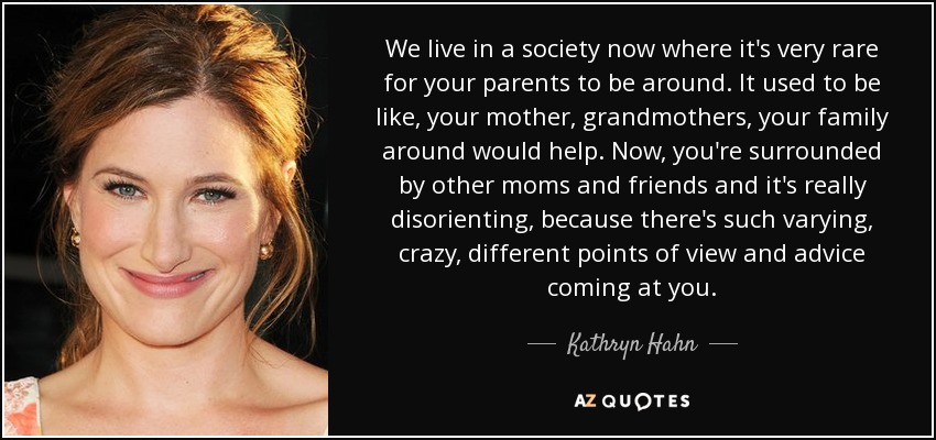 We live in a society now where it's very rare for your parents to be around. It used to be like, your mother, grandmothers, your family around would help. Now, you're surrounded by other moms and friends and it's really disorienting, because there's such varying, crazy, different points of view and advice coming at you. - Kathryn Hahn