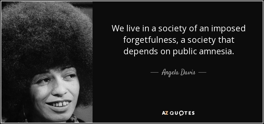 We live in a society of an imposed forgetfulness, a society that depends on public amnesia. - Angela Davis