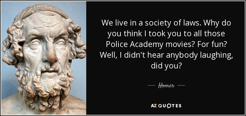 We live in a society of laws. Why do you think I took you to all those Police Academy movies? For fun? Well, I didn't hear anybody laughing, did you? - Homer