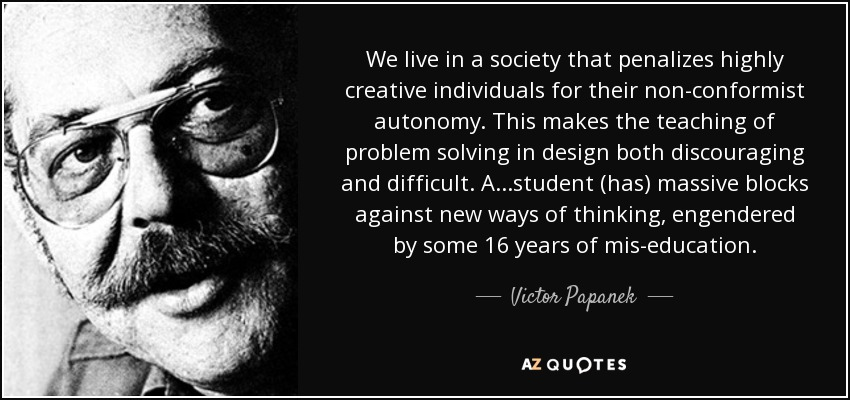 We live in a society that penalizes highly creative individuals for their non-conformist autonomy. This makes the teaching of problem solving in design both discouraging and difficult. A...student (has) massive blocks against new ways of thinking, engendered by some 16 years of mis-education. - Victor Papanek
