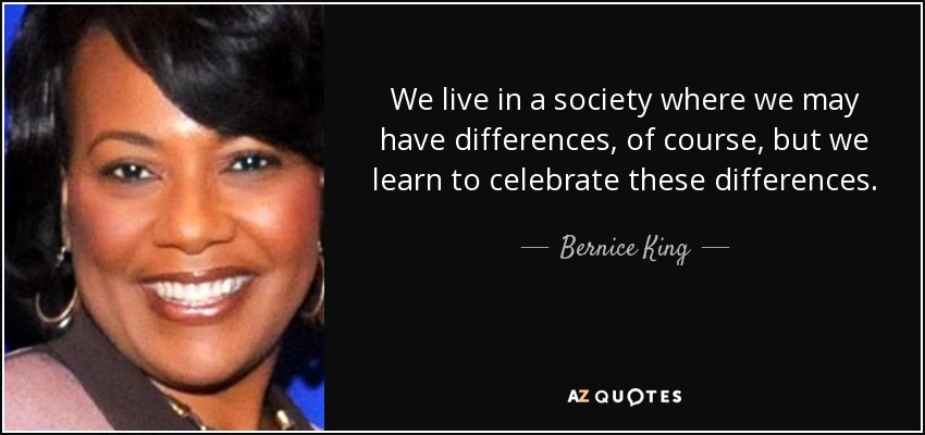 We live in a society where we may have differences, of course, but we learn to celebrate these differences. - Bernice King