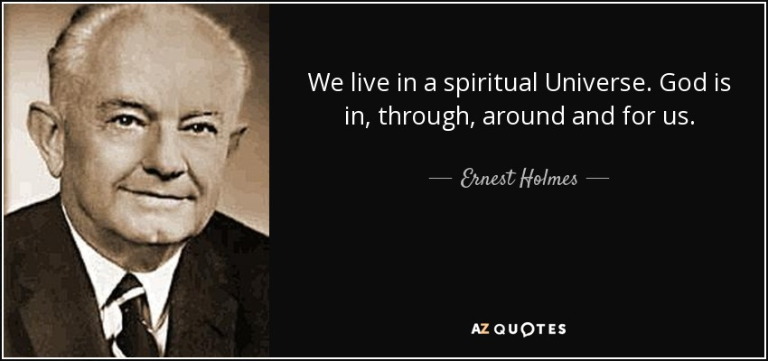 We live in a spiritual Universe. God is in, through, around and for us. - Ernest Holmes