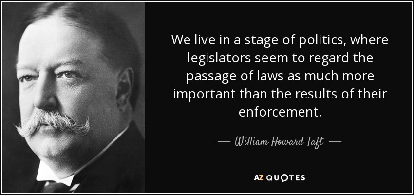 We live in a stage of politics, where legislators seem to regard the passage of laws as much more important than the results of their enforcement. - William Howard Taft