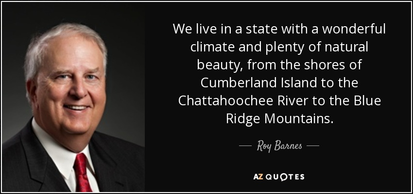 We live in a state with a wonderful climate and plenty of natural beauty, from the shores of Cumberland Island to the Chattahoochee River to the Blue Ridge Mountains. - Roy Barnes