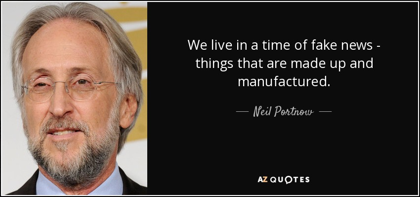 We live in a time of fake news - things that are made up and manufactured. - Neil Portnow