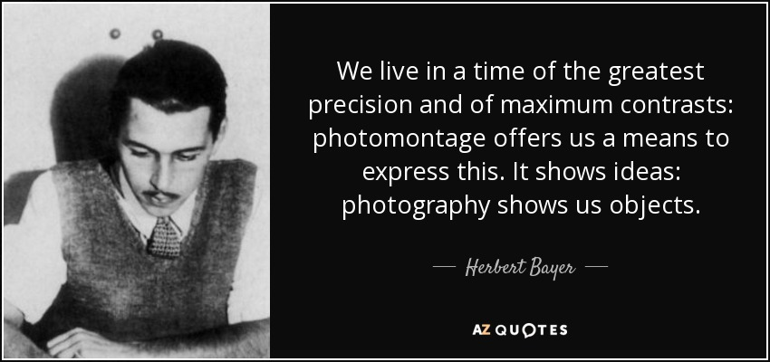 We live in a time of the greatest precision and of maximum contrasts: photomontage offers us a means to express this. It shows ideas: photography shows us objects. - Herbert Bayer