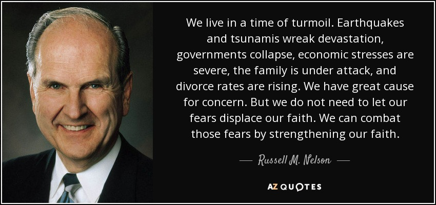We live in a time of turmoil. Earthquakes and tsunamis wreak devastation, governments collapse, economic stresses are severe, the family is under attack, and divorce rates are rising. We have great cause for concern. But we do not need to let our fears displace our faith. We can combat those fears by strengthening our faith. - Russell M. Nelson